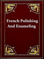 French Polishing and Enamelling - A Practical Work of Instruction Including Numerous Recipes for Making Polishes, Varnishes, Glaze-lacquers, Revivers, etc. ebook by Richard Bitmead