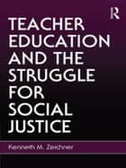 Teacher Education and the Struggle for Social Justice ebook by Kenneth M. Zeichner