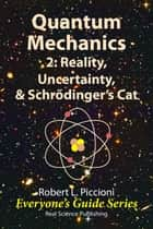 Quantum Mechanics 2: Reality, Uncertainty, & Schrödinger's Cat ebook by Robert Piccioni