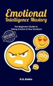 Emotional Intelligence Mastery: The Beginner's Guide to Taking Control of Your Emotions ebook by D.G. Evans