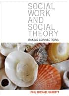 Social work and social theory - Making connections ebook by Garrett, Paul Michael