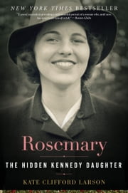 Rosemary - The Hidden Kennedy Daughter ebook by Prof. Kate Clifford Larson