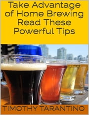 Take Advantage of Home Brewing - Read These Powerful Tips ebook by Timothy Tarantino