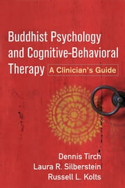 Buddhist Psychology and Cognitive-Behavioral Therapy - A Clinician's Guide ebook by Dennis Tirch, PhD,Laura R. Silberstein, PsyD,Russell L. Kolts, PhD,Robert L. Leahy, PhD