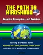 Legacies, Assumptions, and Decisions: The Path to Hiroshima - Building the Atomic Bomb, Roosevelt and Truman, Movement Toward Douhet, Alternatives Such as Warning Japan, Soviet Involvement ebook by Progressive Management