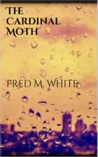 The Cardinal Moth ebook by Fred M. White