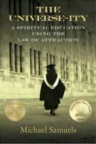 The Universe-ity: A Spiritual Education using the Law of Attraction ebook by Michael Samuels