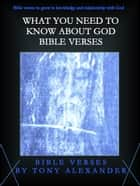 What You Need to Know About God Bible Verses ebook by Tony Alexander