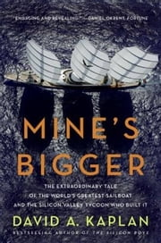 Mine's Bigger - The Extraordinary Tale of the World's Greatest Sailboat and the Silicon Valley Tycoon Who Built It ebook by David A. Kaplan