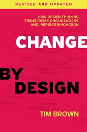 Change by Design, Revised and Updated - How Design Thinking Transforms Organizations and Inspires Innovation ebook by Tim Brown