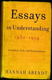 Essays in Understanding, 1930-1954 - Formation, Exile, and Totalitarianism ebook by Hannah Arendt
