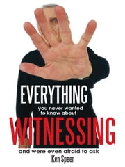 Everything You Never Wanted to Know About Witnessing - and were even afraid to ask ebook by Ken Speer
