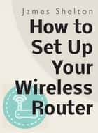 How To Set Up Your Wireless Router ebook by James Shelton