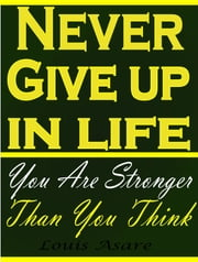 Never Give Up In Life You Are Stronger Than You Think ebook by Louis Asare