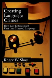 Creating Language Crimes: How Law Enforcement Uses (and Misuses) Language ebook by Roger W. Shuy