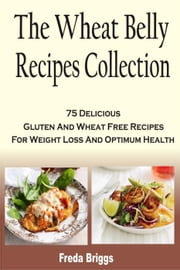 The Wheat Belly Recipes Collection: 75 Delicious Gluten And Wheat Free Recipes For Weight Loss And Optimum Health ebook by Freda Briggs