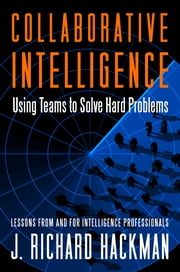 Collaborative Intelligence - Using Teams to Solve Hard Problems ebook by J. Richard Hackman