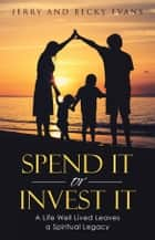 Spend It or Invest It - A Life Well Lived Leaves a Spiritual Legacy ebook by Jerry Evans, Becky Evans