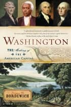 Washington - How Slaves, Idealists, and Scoundrels Created the Nation's Capital ebook by Fergus Bordewich