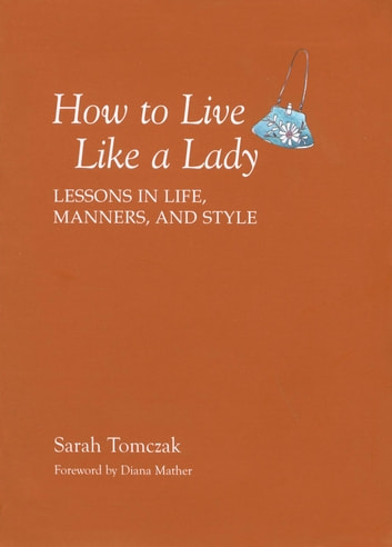 How To Live Like A Lady - Lessons in Life, Manners, and Style ebook by Sarah Tomczak