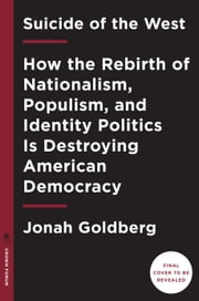 Suicide of the West - How the Rebirth of Populism, Nationalism, and Identity Politics Is Destroying American Democracy ebook by Jonah Goldberg