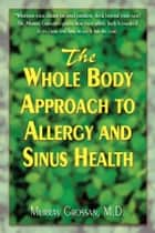 The Whole Body Approach to Allergy and Sinus Health ebook by Murray Grossan MD