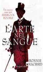 L'arte nel sangue: un nuovo caso per Sherlock Holmes ebook by Bonnie Macbird