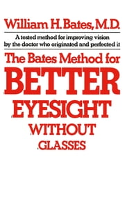 1974946ec4 The Bates Method for Better Eyesight Without Glasses ebook by William H.  Bates