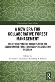 A New Era for Collaborative Forest Management - Policy and Practice insights from the Collaborative Forest Landscape Restoration Program ebook by William H. Butler, Courtney A. Schultz