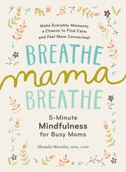 Breathe, Mama, Breathe - 5-Minute Mindfulness for Busy Moms ebook by Kobo.Web.Store.Products.Fields.ContributorFieldViewModel