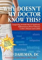 Why Doesn't My Doctor Know This?: Conquering Irritable Bowel Syndromne, Inflammatory Bowel Disease, Crohn's Disease and Colitis - Conquering Irritable Bowel Syndromne, Inflammatory Bowel Disease, Crohn's Disease and Colitis ebook by David Dahlman DC