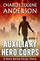 Auxiliary Hero Corps 1 - Auxiliary Hero Corps, #1 ebook by Charles Eugene Anderson