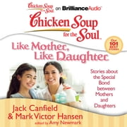 Chicken Soup for the Soul: Like Mother, Like Daughter - Stories about the Special Bond between Mothers and Daughters audiobook by Jack Canfield, Mark Victor Hansen