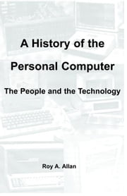 A History of the Personal Computer: The People and the Technology ebook by Allan, Roy, A
