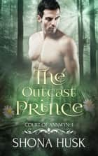 The Outcast Prince - Annwyn, #1 ebook by Shona Husk