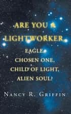 Are You a Lightworker, Eagle, Chosen One, Child of Light, Alien Soul? ebook by Nancy R. Griffin
