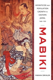 Mabiki - Infanticide and Population Growth in Eastern Japan, 1660-1950 ebook by Fabian Drixler