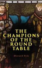 The Champions of the Round Table - Arthurian Legends & Myths of Sir Lancelot, Sir Tristan & Sir Percival ebook by Howard Pyle