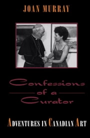 Confessions of a Curator - Adventures in Canadian Art ebook by Joan Murray