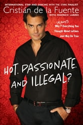 Hot. Passionate. and Illegal?: Why (Almost) Everything You Thought About Latinos Just May Be True - Why (Almost) Everything You Thought About Latinos Just May Be True ebook by Cristian de la Fuente,Federico Lari?o
