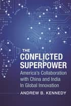 The Conflicted Superpower - America's Collaboration with China and India in Global Innovation ebook by Andrew Kennedy