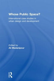 Whose Public Space? - International Case Studies in Urban Design and Development ebook by Ali Madanipour