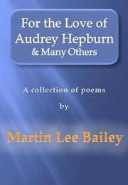 For the Love of Audrey Hepburn & Many Others: a collection of poems ebook by Martin Lee Bailey