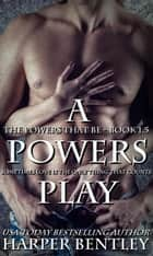 A Powers Play - The Powers That Be, #1.5 ebook by Harper Bentley