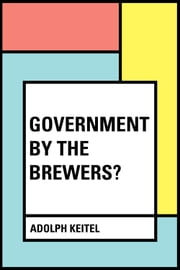 Government By the Brewers? ebook by Adolph Keitel