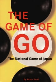 The Game of Go - The National Game of Japan ebook by Arthur Smith