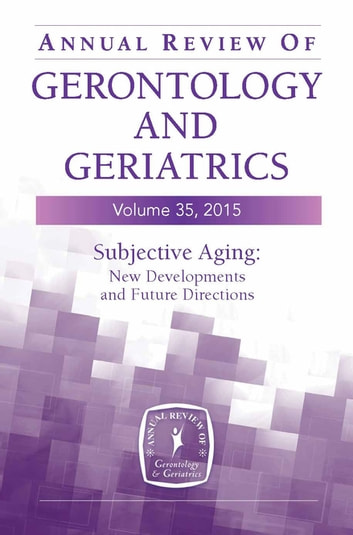 Annual Review of Gerontology and Geriatrics, Volume 35, 2015 - Subjective Aging: New Developments and Future Directions ebook by