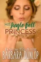His Jingle Bell Princess ebook by Barbara Dunlop
