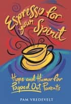 Espresso for Your Spirit - Hope and Humor for Pooped-Out Parents ebook by Pam Vredevelt