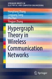Hypergraph Theory in Wireless Communication Networks ebook by Hongliang Zhang, Lingyang Song, Zhu Han,...